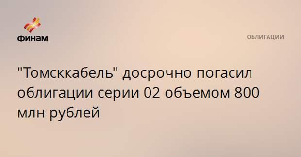 """""""Томсккабель"""" досрочно погасил облигации серии 02 объемом 800 млн рублей"""
