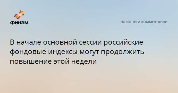 В начале основной сессии российские фондовые индексы могут продолжить повышение этой недели