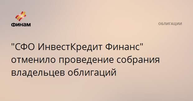 """""""СФО ИнвестКредит Финанс"""" отменило проведение собрания владельцев облигаций"""