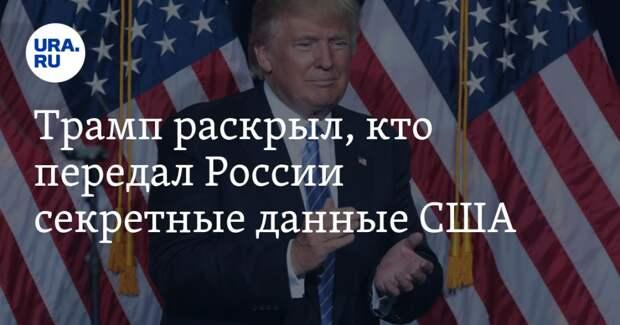 Трамп раскрыл, кто передал России секретные данные США