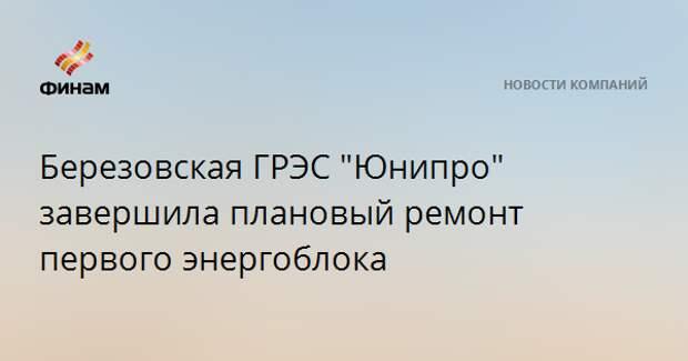 """Березовская ГРЭС """"Юнипро"""" завершила плановый ремонт первого энергоблока"""