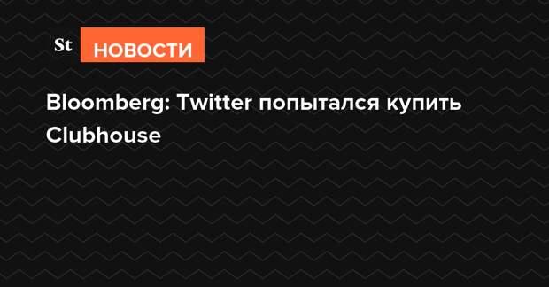 Bloomberg: Twitter попытался купить Clubhouse