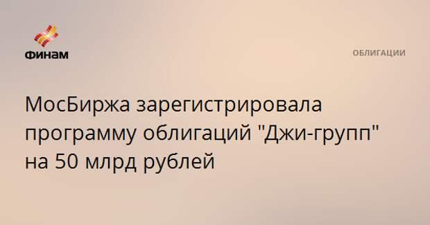 """МосБиржа зарегистрировала программу облигаций """"Джи-групп"""" на 50 млрд рублей"""