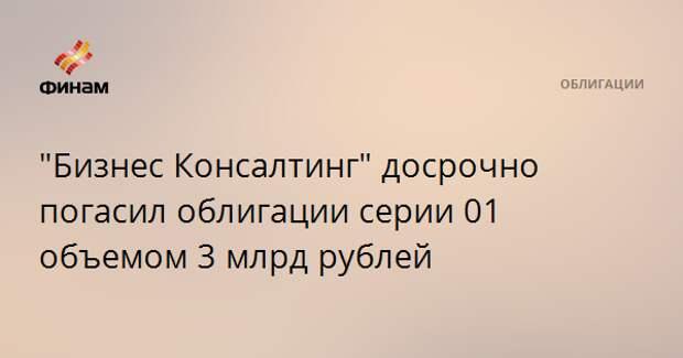"""Бизнес Консалтинг"" досрочно погасил облигации серии 01 объемом 3 млрд рублей"