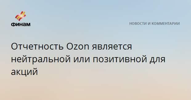 Отчетность Ozon является нейтральной или позитивной для акций