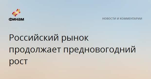 Российский рынок продолжает предновогодний рост
