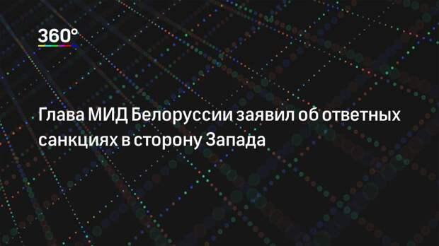 Глава МИД Белоруссии заявил об ответных санкциях в сторону Запада