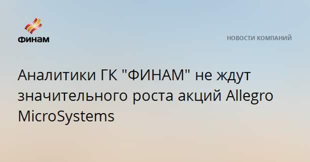 "Аналитики ГК ""ФИНАМ"" не ждут значительного роста акций Allegro MicroSystems"