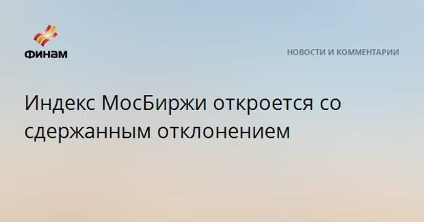 Индекс МосБиржи откроется со сдержанным отклонением