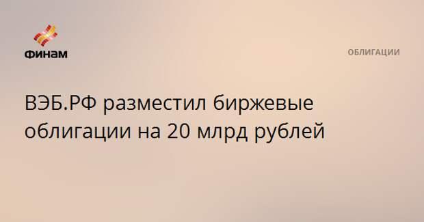 ВЭБ.РФ разместил биржевые облигации на 20 млрд рублей