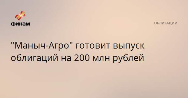 """""""Маныч-Агро"""" готовит выпуск облигаций на 200 млн рублей"""