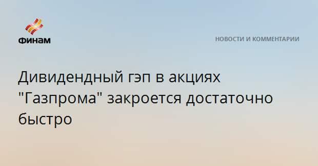 """Дивидендный гэп в акциях """"Газпрома"""" закроется достаточно быстро"""