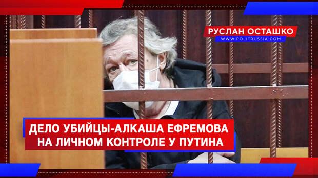 Дело убийцы-алкаша Ефремова попало на личный контроль к Путину