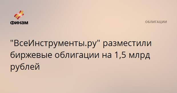 """""""ВсеИнструменты.ру"""" разместили биржевые облигации на 1,5 млрд рублей"""