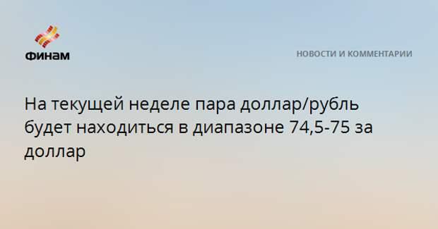 На текущей неделе пара доллар/рубль будет находиться в диапазоне 74,5-75 за доллар