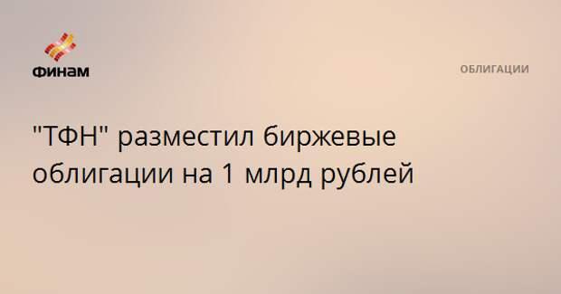 """ТФН"" разместил биржевые облигации на 1 млрд рублей"