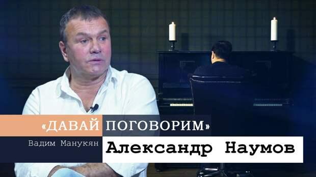 «Давай поговорим» с Вадимом Манукяном: Александр Наумов