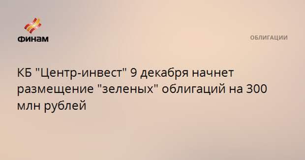 """КБ """"Центр-инвест"""" 9 декабря начнет размещение """"зеленых"""" облигаций на 300 млн рублей"""