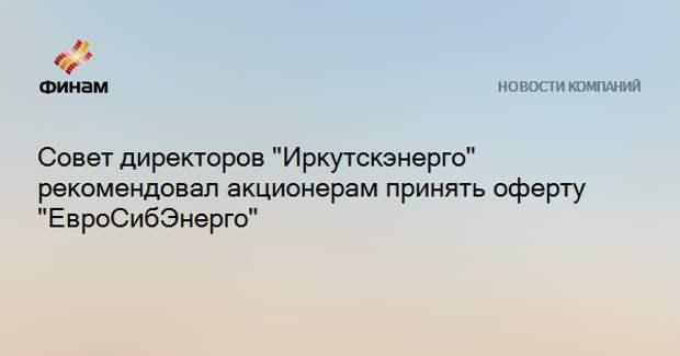 """Совет директоров """"Иркутскэнерго"""" рекомендовал акционерам принять оферту """"ЕвроСибЭнерго"""""""