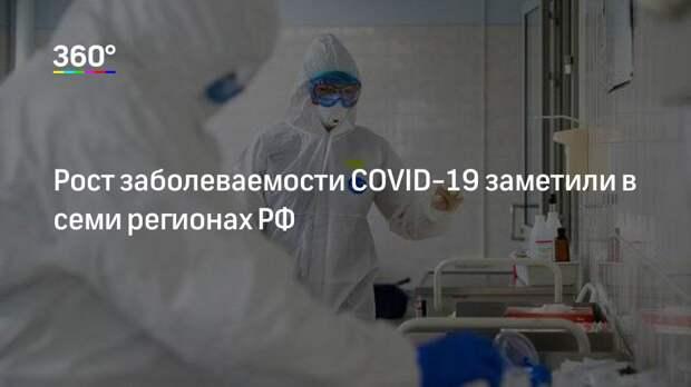 Рост заболеваемости COVID-19 заметили в семи регионах РФ