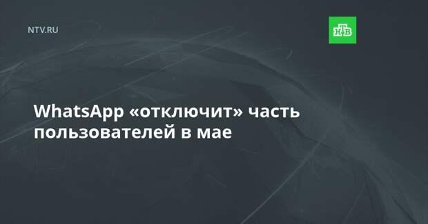 WhatsApp «отключит» часть пользователей в мае