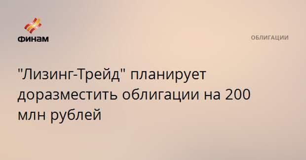"""""""Лизинг-Трейд"""" планирует доразместить облигации на 200 млн рублей"""
