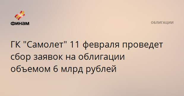 """ГК """"Самолет"""" 11 февраля проведет сбор заявок на облигации объемом 6 млрд рублей"""