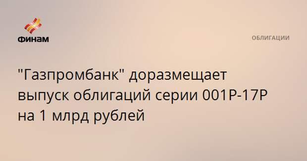 """""""Газпромбанк"""" доразмещает выпуск облигаций серии 001Р-17Р на 1 млрд рублей"""