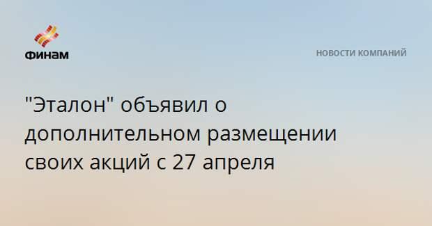 """""""Эталон"""" объявил о дополнительном размещении своих акций с 27 апреля"""