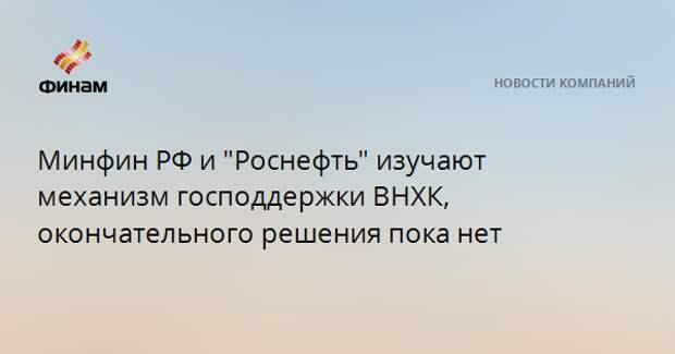 """Минфин РФ и """"Роснефть"""" изучают механизм господдержки ВНХК, окончательного решения пока нет"""