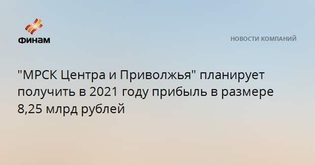 """""""МРСК Центра и Приволжья"""" планирует получить в 2021 году прибыль в размере 8,25 млрд рублей"""