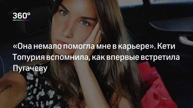 «Она немало помогла мне в карьере». Кети Топурия вспомнила, как впервые встретила Пугачеву