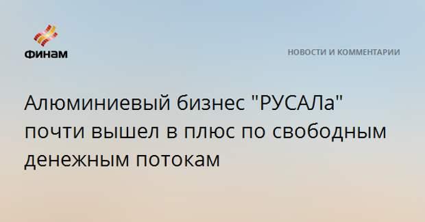 """Алюминиевый бизнес """"РУСАЛа"""" почти вышел в плюс по свободным денежным потокам"""