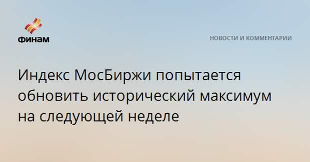 Индекс МосБиржи попытается обновить исторический максимум на следующей неделе