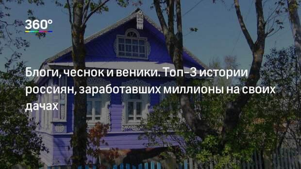 Блоги, чеснок и веники. Топ-3 истории россиян, заработавших миллионы на своих дачах