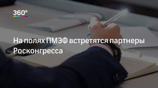 На полях ПМЭФ встретятся партнеры Росконгресса