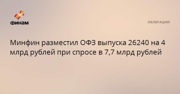 Минфин разместил ОФЗ выпуска 26240 на 4 млрд рублей при спросе в 7,7 млрд рублей