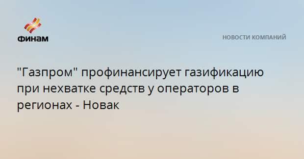 """""""Газпром"""" профинансирует газификацию при нехватке средств у операторов в регионах - Новак"""