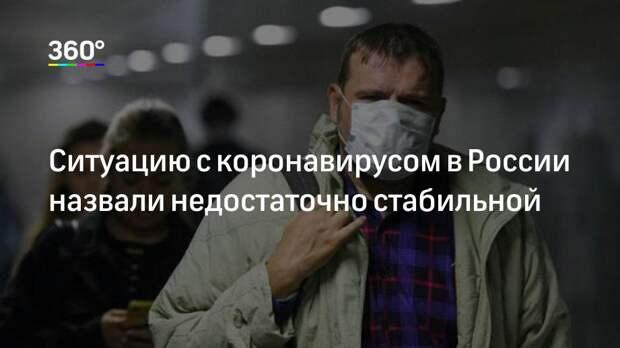 Ситуацию с коронавирусом в России назвали недостаточно стабильной