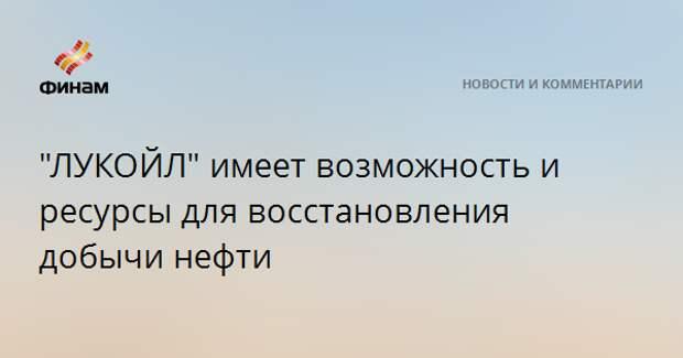"""""""ЛУКОЙЛ"""" имеет возможность и ресурсы для восстановления добычи нефти"""