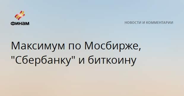 """Максимум по Мосбирже, """"Сбербанку"""" и биткоину"""