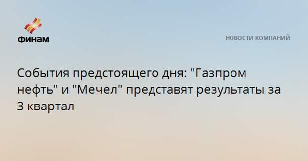 """События предстоящего дня: """"Газпром нефть"""" и """"Мечел"""" представят результаты за 3 квартал"""