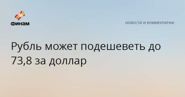 Рубль может подешеветь до 73,8 за доллар