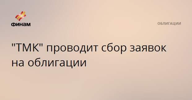 """""""ТМК"""" проводит сбор заявок на облигации"""
