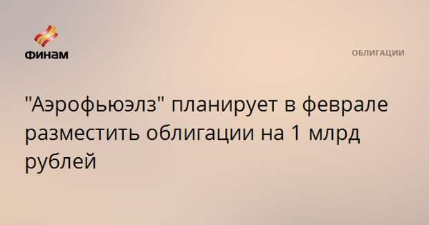 """""""Аэрофьюэлз"""" планирует в феврале разместить облигации на 1 млрд рублей"""