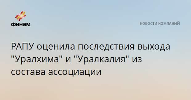 """РАПУ оценила последствия выхода """"Уралхима"""" и """"Уралкалия"""" из состава ассоциации"""