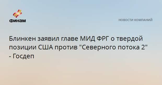 """Блинкен заявил главе МИД ФРГ о твердой позиции США против """"Северного потока 2"""" - Госдеп"""