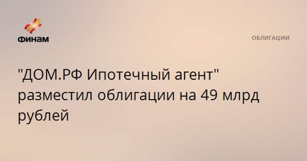 """""""ДОМ.РФ Ипотечный агент"""" разместил облигации на 49 млрд рублей"""