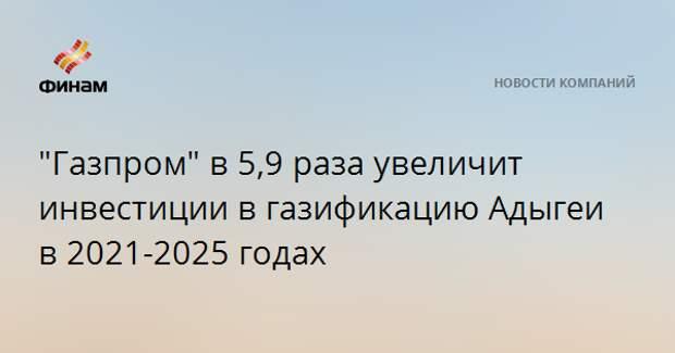 """""""Газпром"""" в 5,9 раза увеличит инвестиции в газификацию Адыгеи в 2021-2025 годах"""