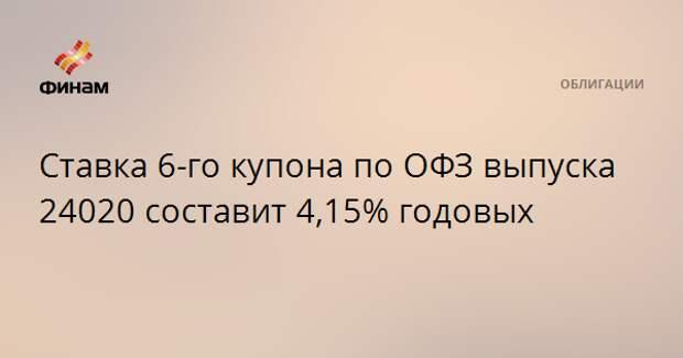 Ставка 6-го купона по ОФЗ выпуска 24020 составит 4,15% годовых